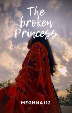 The broken princess by meghna112