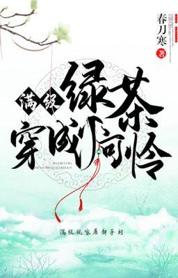 Đọc truyện [NT] Mãn cấp trà xanh mặc thành tiểu đáng thương - Xuân Đao Hàn.