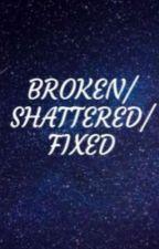 Broken/Shattrred/Fixed (Rewrite) by ThatGirlAshley101