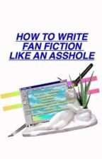 How To Write Fan Fiction Like An Asshole by TheCancerPatient