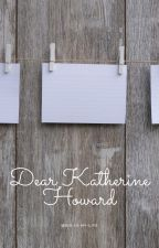 Dear Katherine Howard by Six-Is-My-Life