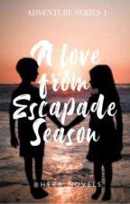 A Love From Escapade Season (Adventure Series #1) by Hera_Novels