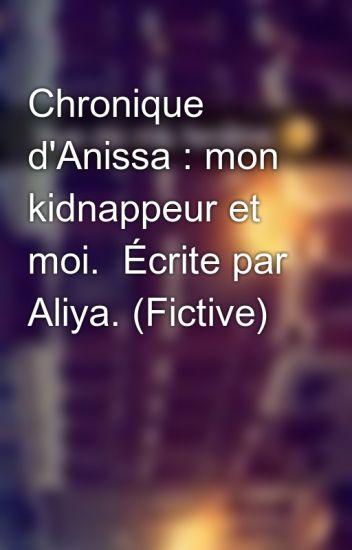 Chronique d'Anissa : mon kidnappeur et moi.  Écrite par Aliya. (Fictive)
