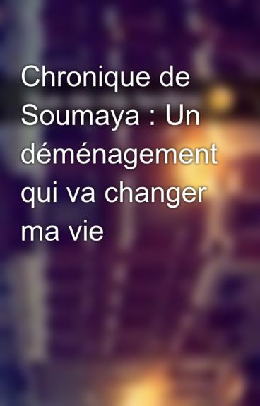 Chronique de Soumaya : Un déménagement qui va changer ma vie