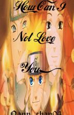 How Can I Not Love You? (Naruto Fanfiction) by nany_chan04