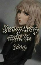 EVERYTHING WILL BE OKAY  by BREAK_ABLE