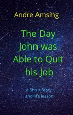 The Day John was Able to Quit his Job by Aravision