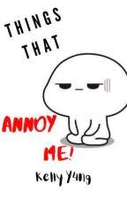Things That Annoy Me! (KellyY4ng)  by KellyY4ng