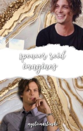 Spencer Reid Imagines/ One shots by mysticmartinski