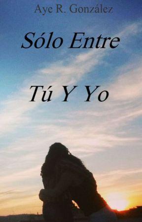 Sólo Entre Tú Y Yo by Aye_Glz