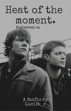 Heat of the moment.  {Spn HS AU} by Lucife_r