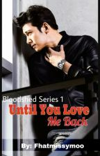 Until You Love Me Back (Bloodshed Series #1) COMPLETED by fhatmissymoo
