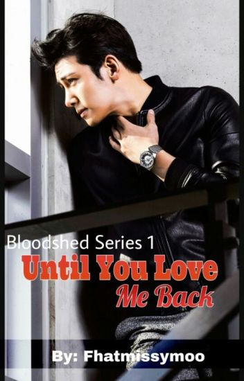 Until You Love Me Back (Bloodshed Series #1) COMPLETED