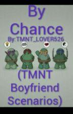 By Chance (TMNT Boyfriend Scenarios) by TMNT_LOVER526