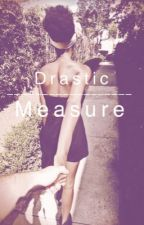 Drastic Measures by AnonymousBakery