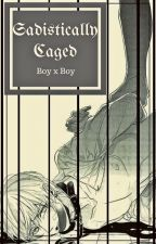 Sadistically Caged (BoyxBoy-Yaoi) by BobaHeaven