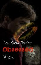 You Know You're Obsessed When... by keiyani