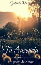 Tú Ausencia: Un Pacto de Amor© [Alguien Como Tú] by GabbyMaclo