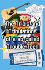 The Trials and Tribulations of a so-called Trouble Teen by sadforsadboys