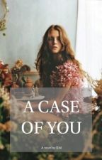 A Case Of You #wattys2015 by xxDevilsBackbonexx