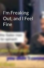 I'm Freaking Out, and I Feel Fine by TheCreativeCasserole