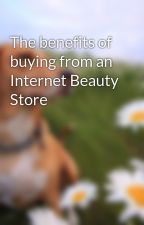 The benefits of buying from an Internet Beauty Store by glen4skiing