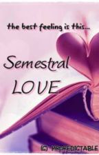 Semestral Love [On Hold/Editing Whole Story] by mrpredictable