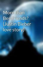 More than Bestfriends? (Justin Bieber love story) by Britz443