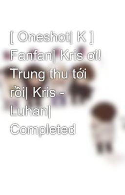 [ Oneshot| K ] Fanfan| Kris ơi! Trung thu tới rồi| Kris - Luhan| Completed
