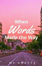 When Words Made the Way by ms_khayyy