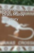 Best Friends~ A Draco Malfoy love story by rockNroll98