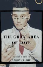 The Gray Area of Love || Tanner x Reader [Scrutinized] by Spiritualdip