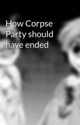 How Corpse Party should have ended by creepy_corpseparty