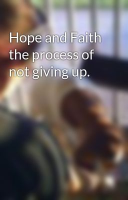 Hope and Faith the process of not giving up.