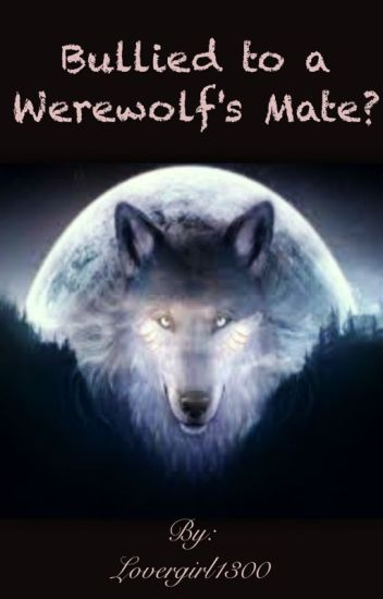Bullied to a Werwolf's Mate?