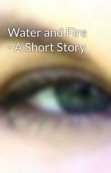 Water and Fire - A Short Story by DemelzaCarlton