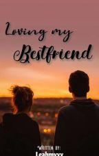 Loving My Bestfriend by Leahmyyy