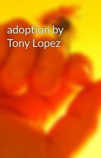 adoption by Tony Lopez  by hypehouse_stories567