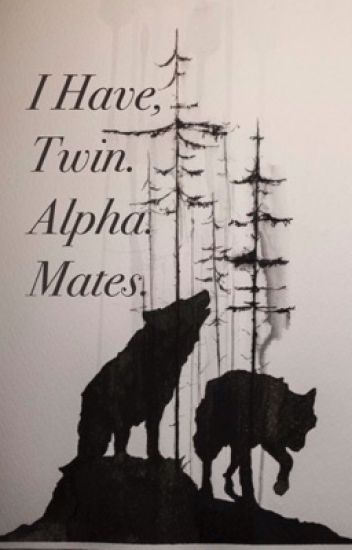 I Have Twin. Alpha. Mates.
