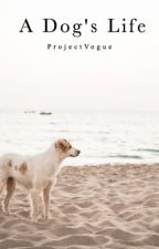 A Dog's Life (In the process of editing!!) by ProjectVogue