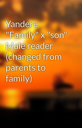 "Yandere ""Family"" x ""son"" Male reader  (changed from parents to family) by Deltarune"