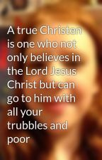 A true Christen is one who not only believes in the Lord Jesus Christ but can go to him with all your trubbles and poor your heart out to him no matter where you are or when just bow your head and pray and who studies the gospel of God for I am a true Christian I love The Lord almighty and I respect him. by lifeforce