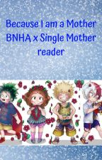 Because I am a Mother - BNHA x single mother reader by Crazy-Otaku-demigod