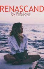 Renascand (In curs de editare-Poate fi citita) by FefeLove