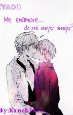 (YAOI) Me enamore de... mi mejor amigo? by KanekiKen_