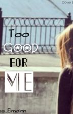 Too Good For Me by princess_elmoinn