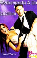 Seduciendo A Un Caballero by VondyYPonny