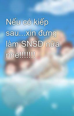 Nếu có kiếp sau...xin đưng làm SNSD nữa nhé!!!!!!!