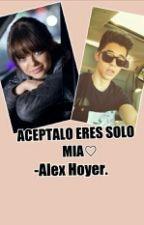 ACEPTALO ERES SOLO MIA♡ -Alex Hoyer. by _FanficTheBest