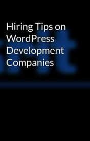 Hiring Tips on WordPress Development Companies by sukritinfotech